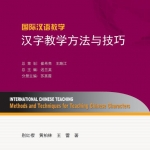 International Chinese Teaching: Methods and Techniques for Teaching Chinese Characters 国际汉语教学:汉字教学方法与技巧